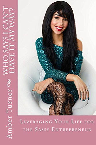 Who Says I Can't Have It My Way?: Leveraging Your Life As A Sassy Entrepreneur