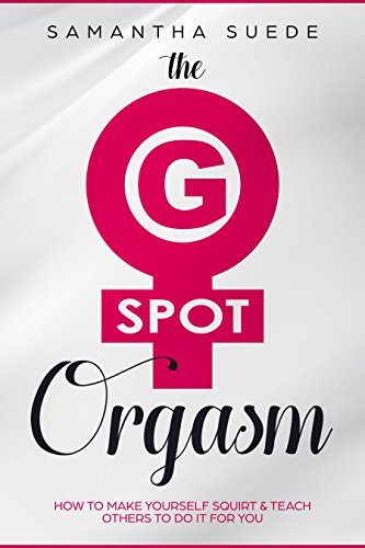 The G-Spot Orgasm: How to make yourself squirt & teach others to do it for you