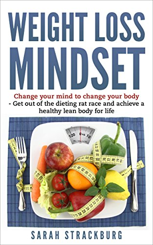 Weight Loss Mindest: Change your mind to change your body get out of the dieting rat race and achieve a healthy lean body for life (Health, Fitness, Diet, Weight Loss)