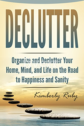 Declutter: Organize and Declutter Your Home, Mind, and, Life on the Road to Happiness and Sanity (Minimalist living, minimalist mindset, Being happy with ... De-stress your life, Simplify your life)