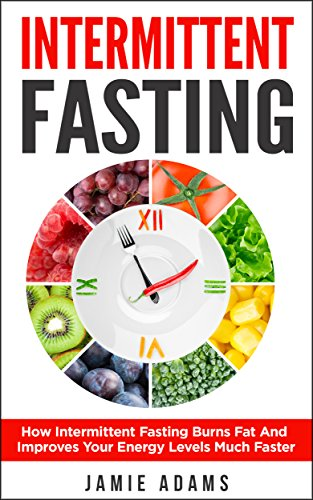 Intermittent Fasting: How Intermittent Fasting Burns Fat And Improves Your Energy Levels Much Faster (Intermittent Fasting, Weight Loss, Fasting For Beginners)