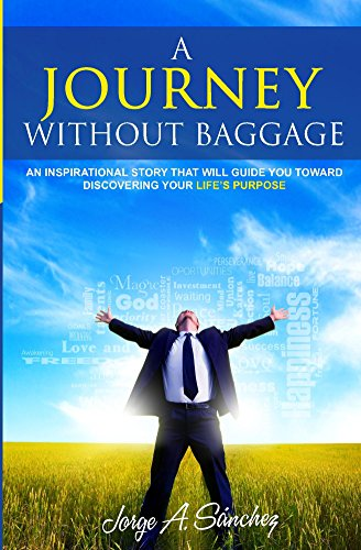 A JOURNEY WITHOUT BAGGAGE: An inspirational story that will guide you toward discovering your life's purpose.