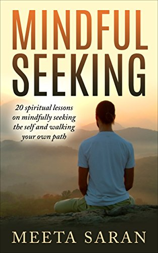 Mindful Seeking: 20 spiritual lessons on mindfully seeking the self and walking your own path