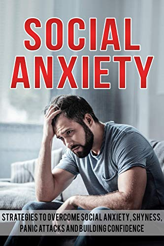 Social Anxiety: Strategies To Overcome Social Anxiety, Shyness, Panic Attacks and Building Confidence (Social Anxiety Solution, Self-Confidence, Stress, Panic)