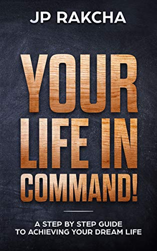 Your Life In Command!: A Step By Step Guide To Achieving Your Dream Life