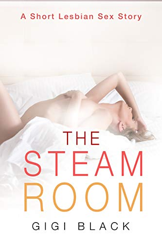 The Steam Room: A Short Explicit Lesbian Erotica Sex Story (Short Lesbian Sex Stories Book 1)