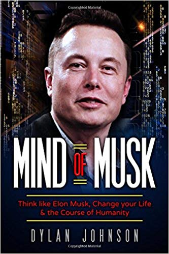 Mind of Musk: Think like Elon Musk, Change your Life & the Course of Humanity