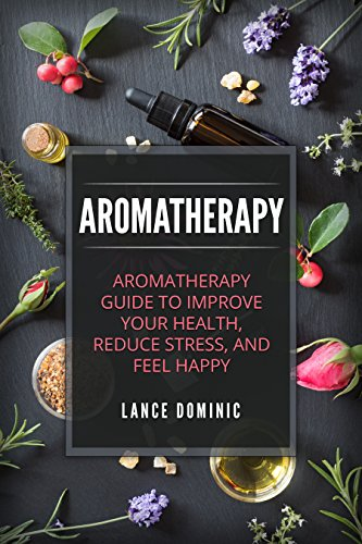 Aromatherapy: Aromatherapy Guide To Improve Your Health, Reduce Stress, and Feel Happy (Aromatherapy, Essential Oils, Home Remedies, Essential Oils Recipes)