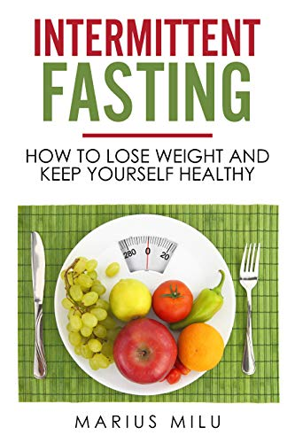 Intermittent fasting : How to lose weight and keep yourself healthy by eating big meals and skipping breakfast