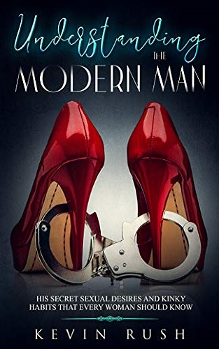 Understanding the Modern Man: His Secret Sexual Desires and Kinky Habits That Every Woman Should Know