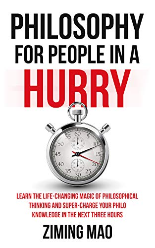 Philosophy for people in a hurry: learn the life-changing magic of philosophical thinking and supercharge your Philo knowledge in the next three hours