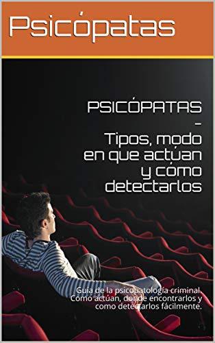 PSICÓPATAS - Tipos, modo en que actúan y cómo detectarlos: Guía de la psicopatología criminal. Como actúan, donde encontrarlos y como detectarlos fácilmente.