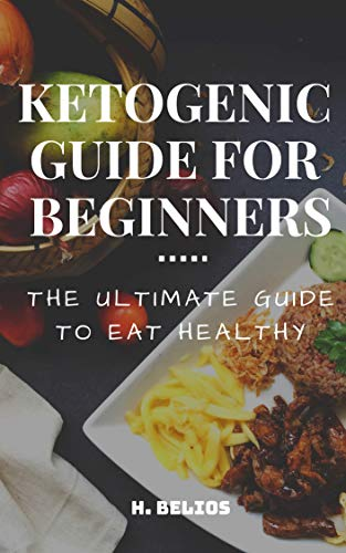 Ketogenic Guide For Beginners : The Ultimate Guide To Eating Healthy