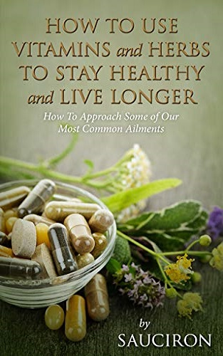 How to Use Vitamins and Herbs to Stay Healthy and Live Longer: How to Approach Some of Our Most Common Ailments