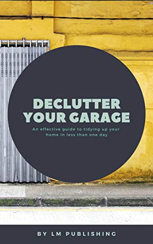 Declutter your Garage: An effective family guide to tidying up your house in less than 1 day!