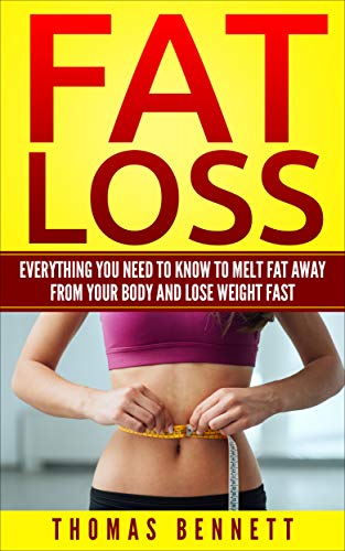 Fat Loss: Everything You Need To Know To Melt Fat Away From Your Body And Lose Weight Fast