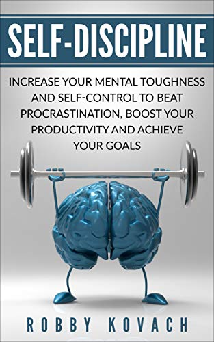 Self-Discipline: Increase Your Mental Toughness And Self Control To Beat Procrastination, Boost Your Productivity And Achieve Your Goals
