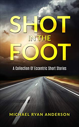 Shot In The Foot: A Collection Of Eccentric Short Stories