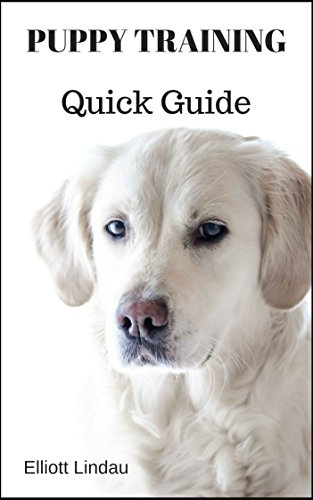 Puppy Training: Quick Guide (Puppy Training, Dog Training, Crate Training, Clicker Training, House Training)