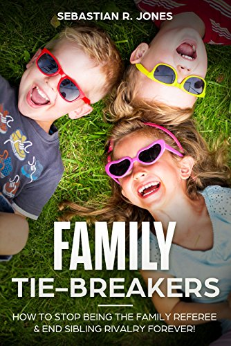 Family Tie-Breakers: How To Stop Being The Family Referee & End Sibling Rivalry Forever!