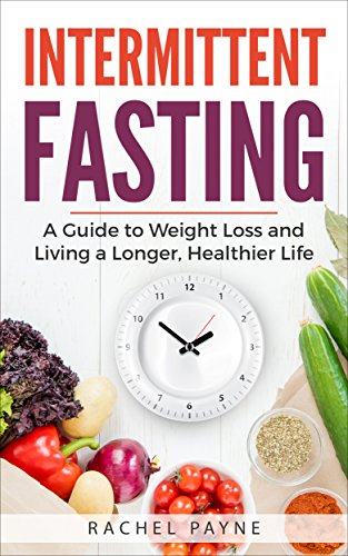 Intermittent Fasting: A Guide to Weight Loss and Living a Longer, Healthier Life (Natural Diet, Achieve Optimum Health, Reduce Calories, Detox Yourself, ... Toxins, Improve Brain Function, Burn Fat)
