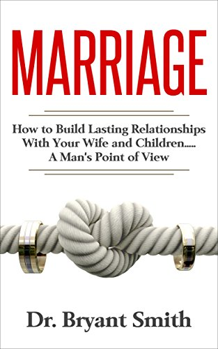 Marriage: How to Build Lasting Relationships With Your Wife and Children.....A Man's Point of View (love, sex, happiness, relationships)