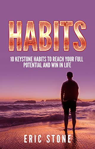Habits: 10 Keystone Habits to Reach your Full Potential and Win in Life