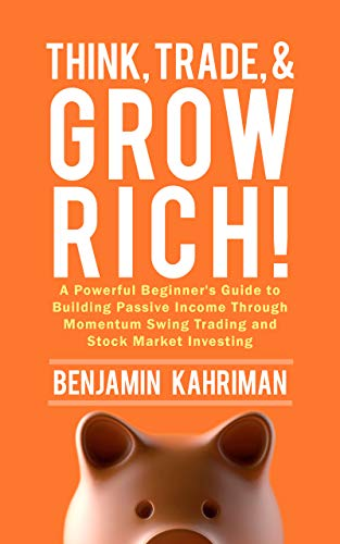 Think, Trade, and Grow Rich!: A Powerful Beginner's Guide to Building Passive Income Through Momentum Swing Trading and Stock Market Investing