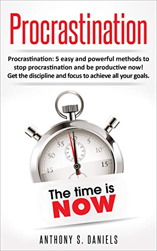 Procrastination: 5 Easy and Powerful Methods To Stop Procrastination and Be Productive Now. Get the Discipline and Focus to Achieve All Your Goals (Time management, Discipline, Focus, Productivity)