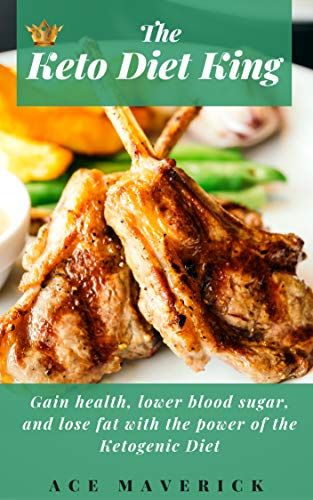 The Keto Diet King: Gain Health, Lower Blood Sugar, and Lose Fat with the Power of the Ketogenic Diet (Weight Loss, Health, Metabolism, Diabetes)