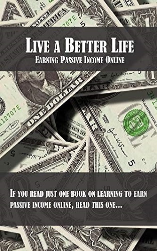 Live a Better Life: Earning Passive Income Online (The Life )