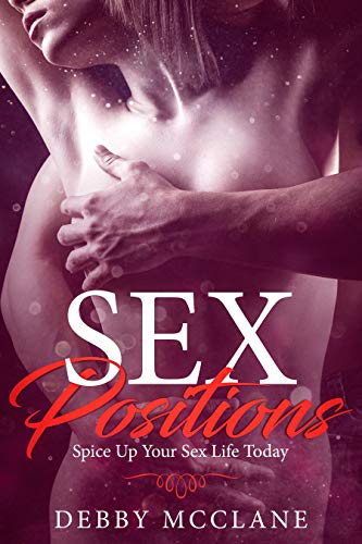 Sex Positions - Spice Up Your Sex Life Today (Tips and Techniques, Better Sex Life, Amazing Sex, Couple's Sex Life)