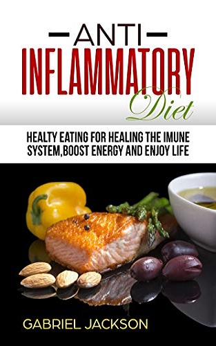 Anti-Inflammatory Diet:Healthy Eating For Healing The Immune System, Boosting Energy And Enjoying Life