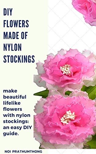 DIY Flowers made of nylon stockings: make beautiful lifelike flowers with nylon stockings: an easy DIY guide.