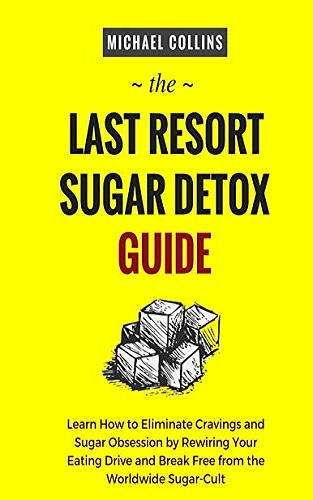 The Last Resort Sugar Detox Guide: Learn How Quickly and Easily Detox from Sugar and Stop Cravings Completely