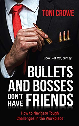 Bullets And Bosses Don't Have Friends: How to Navigate Tough Challenges in the Workplace